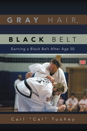 Gray Hair, Black Belt - Earning a Black Belt After Age 50 ebook by Carl ''Cal'' Tuohey
