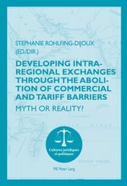 Developing Intra-regional Exchanges through the Abolition of Commercial and Tariff Barriers / L'abolition des barrières commerciales et tarifaires dans la région de l'Océan indien - Myth or Reality? / Mythe ou réalité ? ebook by Stéphanie Rohlfing-Dijoux