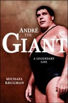Andre the Giant - A Legendary Life ebook by Michael Krugman