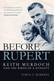 Before Rupert - Keith Murdoch and the Birth of a Dynasty ebook by Tom DC Roberts
