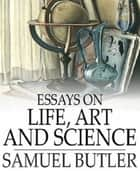 Essays on Life, Art and Science ebook by Samuel Butler
