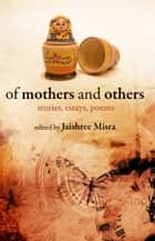 Of Mothers and Others - Stories, Essays, Poems ebook by Jaishree Misra