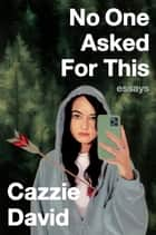 No One Asked for This - Essays ebook by Cazzie David