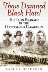 Those Damned Black Hats! - The Iron Brigade in the Gettysburg Campaign ebook by Lance Herdegen