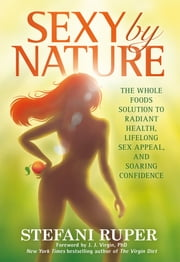 Sexy by Nature - The Whole Foods Solution to Radiant Health, Life-Long Sex Appeal, and Soaring Confidence ebook by Stefani Ruper