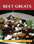 Beet Greats: Delicious Beet Recipes, The Top 94 Beet Recipes ebook by Franks Jo