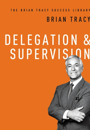 Delegation and Supervision (The Brian Tracy Success Library) eBook by Brian Tracy
