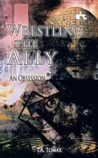 Wrestling the Ally ebook by T.A. Tomax