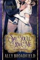 Say You'll Love Me ebook by Ally Broadfield