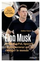 Elon Musk - Tesla, Paypal, SpaceX : l'entrepreneur qui va changer le monde - Edition enrichie du best-seller ebook by Ashlee Vance