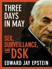 Three Days in May - Sex, Surveillance, and DSK ebook by Edward Jay Epstein