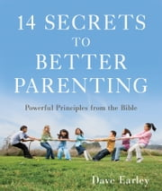 14 Secrets to Better Parenting: Powerful Principles from the Bible - Powerful Principles from the Bible ebook by Dave Earley