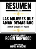 Resumen Extendido: Las Mujeres Que Aman Demasiado (Women Who Love Too Much) - Basado En El Libro De Robin Norwood ebook by Libros Mentores