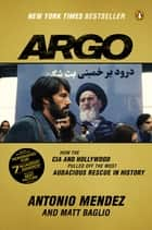 Argo - How the CIA and Hollywood Pulled Off the Most Audacious Rescue in History eBook by Antonio Mendez, Matt Baglio