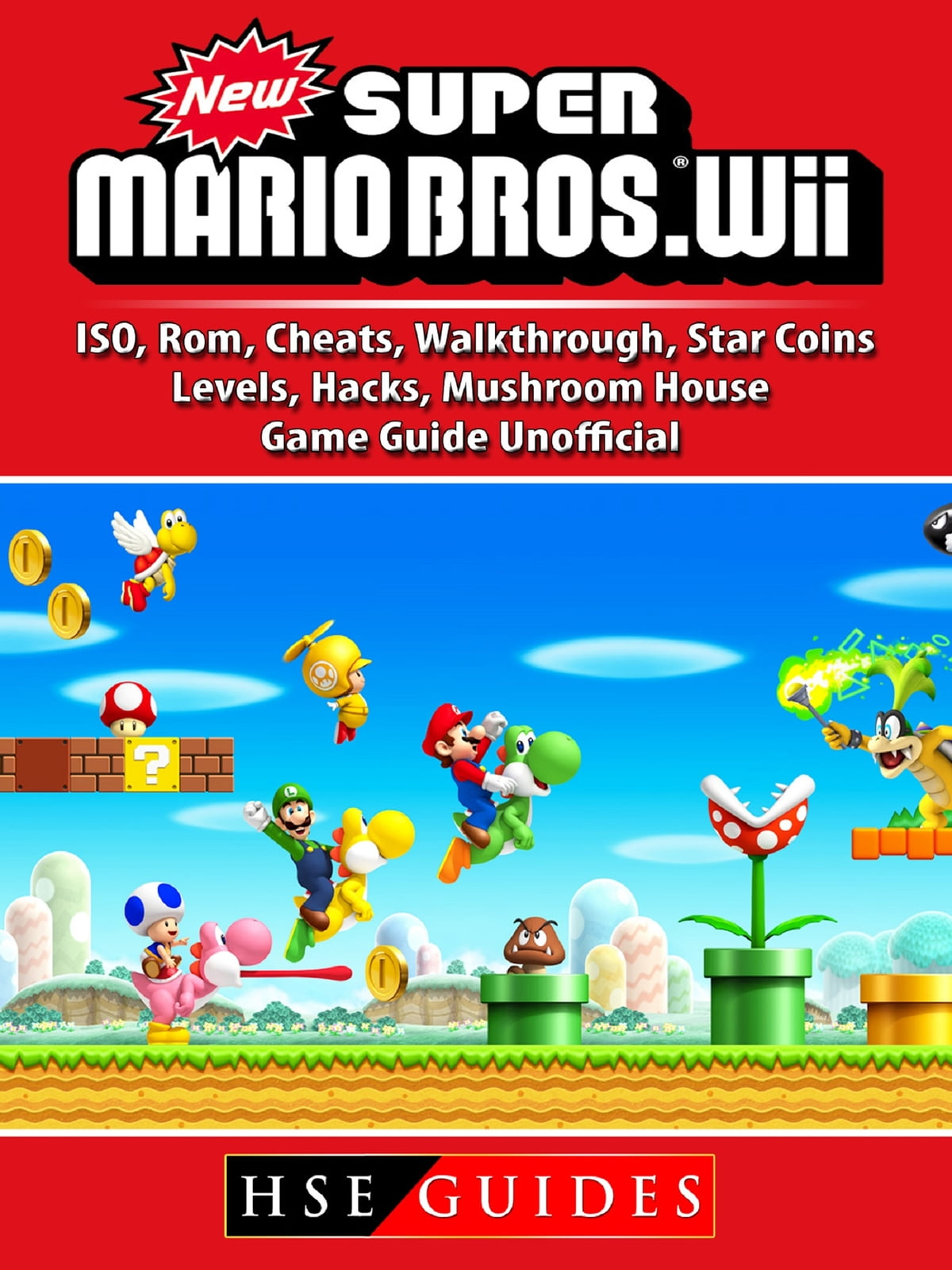 New Super Mario Bros Wii, ISO, Rom, Cheats, Walkthrough, Star Coins,  Levels, Hacks, Mushroom House, Game Guide Unofficial ebook by Hse Guides -