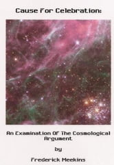 Cause For Celebration: An Examination Of The Cosmological Argument ebook by Frederick Meekins