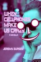When Cellphones Make Us Crazy ebook by Jeremy Bursey