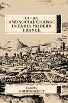 Cities and Social Change in Early Modern France ebook by Philip Benedict