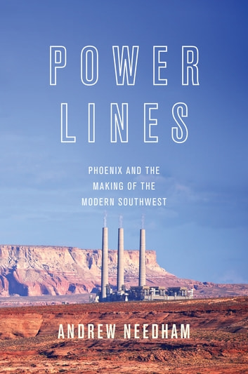 Power Lines - Phoenix and the Making of the Modern Southwest ebook by Andrew Needham