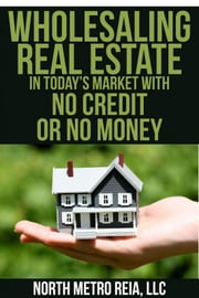 Wholesaling Real Estate in Today's Market with No Credit or No Money ebook by North Metro REIA, LLC