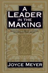 A Leader in the Making - Essentials to Being a Leader After God's Own Heart ebook by Joyce Meyer