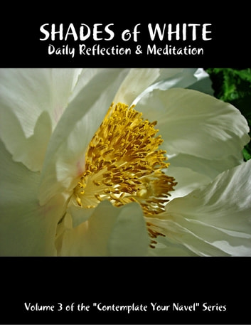 "Shades of White: Daily Reflection & Meditation: Volume 3 of the ""Contemplate Your Navel"" Series ebook by Catherine Van Humbeck"