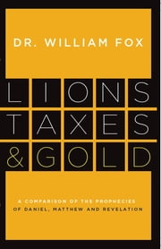 Lions, Taxes and Gold - The Prophecies of Daniel, Matthew, and Revelation Compared ebook by William M. Fox