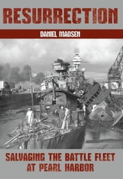 Resurrection - Salvaging the Battle Fleet at Pearl Harbor ebook by Daniel Madsen