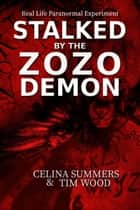 Stalked by the Zozo Demon, Real Life Paranormal Experiment ebook by Celina Summers, Tim Wood
