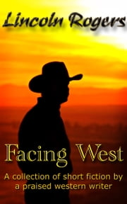 Facing West - A collection of short fiction from a praised western writer ebook by Lincoln Rogers