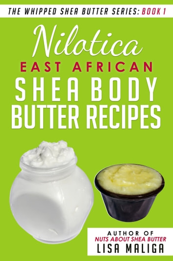 Nilotica [East African] Shea Body Butter Recipes [The Whipped Shea Butter Series], Book 1 ebook by Lisa Maliga