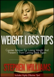 Weight Loss Tips: Concise Advices For Losing Weight And Prevent It From Coming Back Again ebook by Stephen Williams
