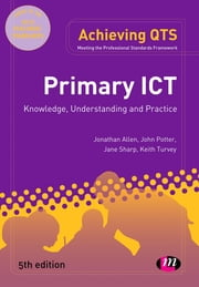 Primary ICT: Knowledge, Understanding and Practice ebook by Jonathan Allen,John Potter,Ms Jane Sharp,Keith Turvey