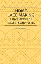 Home Lace-Making - A Handbook for Teachers and Pupils ebook by M. Milroy