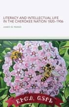 Literacy and Intellectual Life in the Cherokee Nation, 1820–1906 ebook by James W. Parins