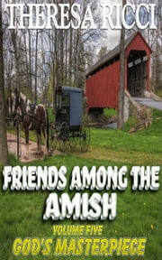 Friends Among The Amish - Volume 5 - God's Masterpiece ebook by Theresa Ricci