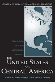The United States and Central America - Geopolitical Realities and Regional Fragility ebook by Mark B. Rosenberg,Luis G. Solis