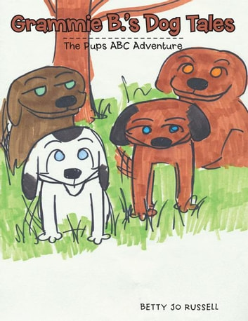 Grammie B.'S Dog Tales - The Pups Abc Adventure ebook by Betty Jo Russell