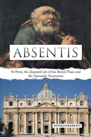 ABSENTIS - St Peter, the disputed site of his Burial Place and the Apostolic Succession ebook by PETER J H BARRATT