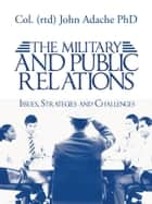 THE MILITARY AND PUBLIC RELATIONS – Issues, Strategies and Challenges ebook by Col. (rtd) John Adache PhD