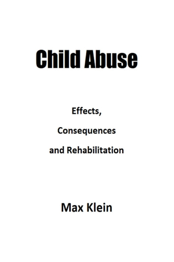 Child Abuse: Effects, Consequences and Rehabilitation ebook by Max Klein