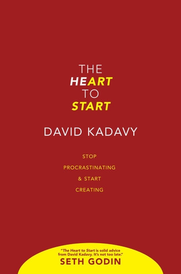 The Heart To Start: Stop Procrastinating & Start Creating ebook by David Kadavy