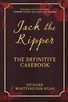Jack the Ripper - The Definitive Casebook ebook by Richard Whittington-Egan