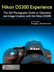 Nikon D5300 Experience - The Still Photography Guide to Operation and Image Creation with the Nikon D5300 ebook by Douglas Klostermann