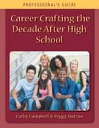 Career Crafting the Decade After High School: Professional's Guide ebook by Cathy Campbell, Peggy Dutton