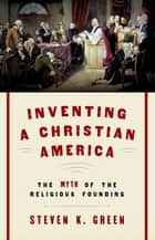 Inventing a Christian America - The Myth of the Religious Founding ebook by Steven K. Green