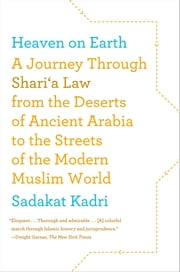 Heaven on Earth - A Journey Through Shari'a Law from the Deserts of Ancient Arabia to the Streets of the Modern Muslim World ebook by Sadakat Kadri