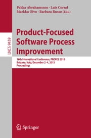 Product-Focused Software Process Improvement - 16th International Conference, PROFES 2015, Bolzano, Italy, December 2-4, 2015, Proceedings ebook by Pekka Abrahamsson,Luis Corral,Markku Oivo,Barbara Russo