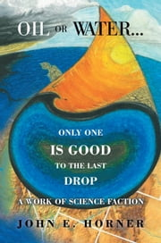 Oil or Water . . . Only One Is Good To The Last Drop - A work of science faction ebook by John E. Horner