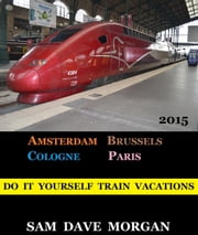 Amsterdam, Brussels, Cologne and Paris: Do It Yourself Train Vacations - DIY Series ebook by Sam Dave Morgan